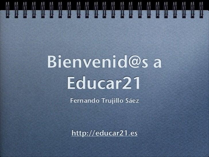 Bienvenid@s a  Educar21  Fernando Trujillo Sáez  http://educar21.es