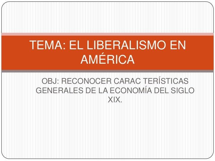 TEMA: EL LIBERALISMO EN        AMÉRICA OBJ: RECONOCER CARAC TERÍSTICASGENERALES DE LA ECONOMÍA DEL SIGLO               XIX.