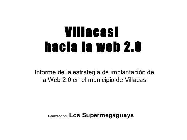 Villacasi   hacia la web 2.0Informe de la estrategia de implantación de   la Web 2.0 en el municipio de Villacasi    Reali...