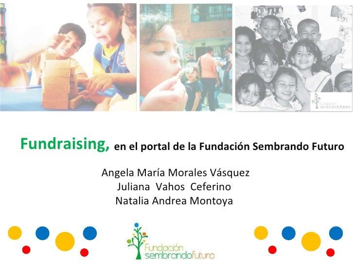 Fundraising, en el portal de la Fundación Sembrando Futuro  Angela María Morales Vásquez Juliana  Vahos  Ceferino  Natalia...