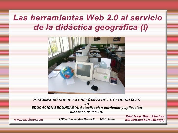 Las herramientas Web 2.0 al servicio de la didáctica geográfica (I) Prof. Isaac Buzo Sánchez IES Extremadura (Montijo) www...