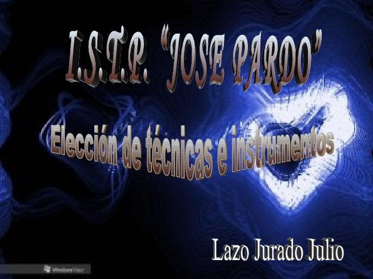 """I.S.T.P. """"JOSE PARDO"""" Elección de técnicas e instrumentos Lazo Jurado Julio"""
