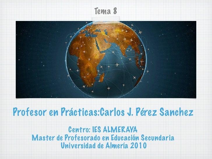 Tema 8     Profesor en Prácticas:Carlos J. Pérez Sanchez                Centro: IES ALMERAYA     Master de Profesorado en ...