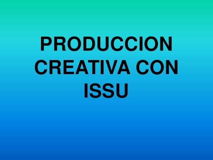 PRODUCCION CREATIVA CON ISSU<br />