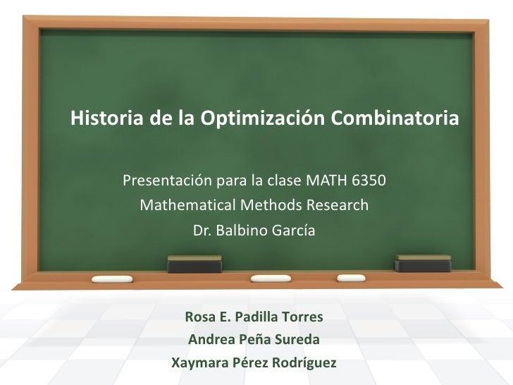 Historia de la Optimización Combinatoria     Presentación para la clase MATH 6350       Mathematical Methods Research     ...