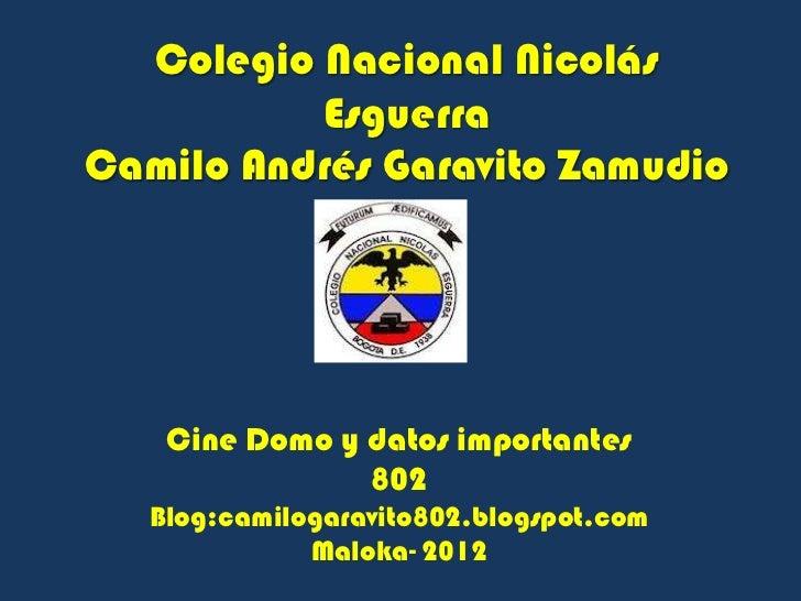 Colegio Nacional Nicolás          EsguerraCamilo Andrés Garavito Zamudio    Cine Domo y datos importantes                8...