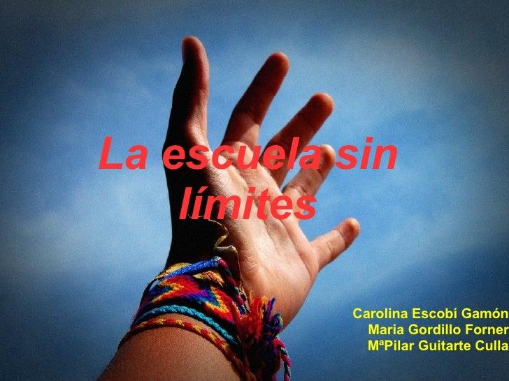 La escuela sin límites Carolina Escobí Gamón Maria Gordillo Forner MªPilar Guitarte Culla