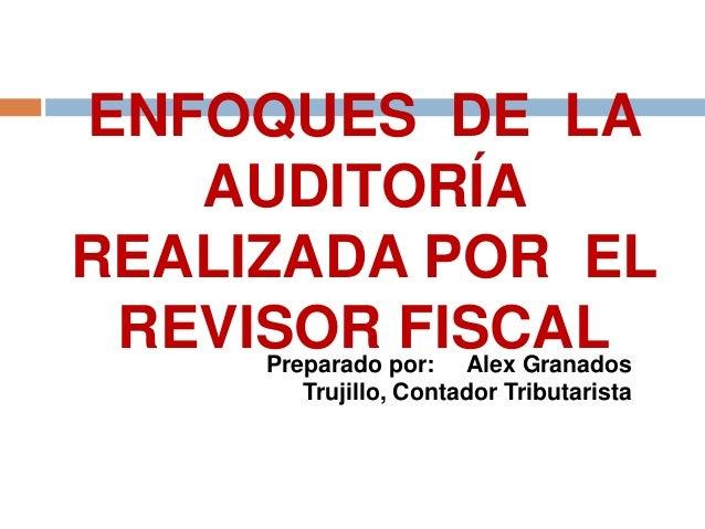 ENFOQUES DE LA   AUDITORÍAREALIZADA POR EL REVISOR FISCAL     Preparado por: Alex Granados        Trujillo, Contador Tribu...