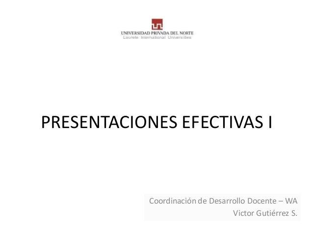 PRESENTACIONES EFECTIVAS I            Coordinación de Desarrollo Docente – WA                                  Victor Guti...