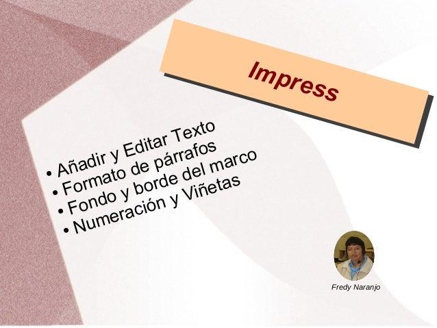 Impress Impress ● Añadir y Editar Texto ● Formato de párrafos ● Fondo y borde del marco ● Numeración y Viñetas Fredy Naran...