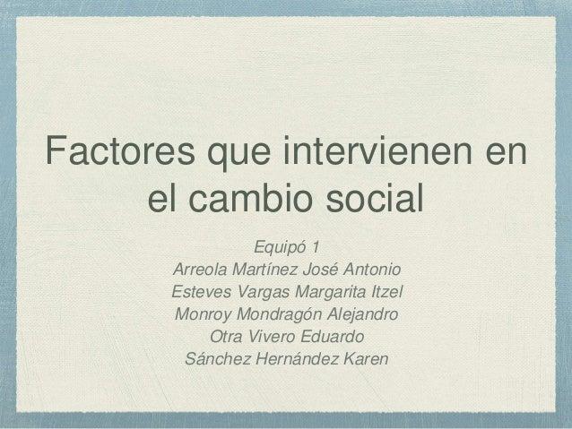 Factores que intervienen en el cambio social Equipó 1 Arreola Martínez José Antonio Esteves Vargas Margarita Itzel Monroy ...