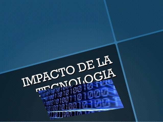 IMPACTO DE LA IMPACTO DE LA TECNOLOGIA TECNOLOGIA