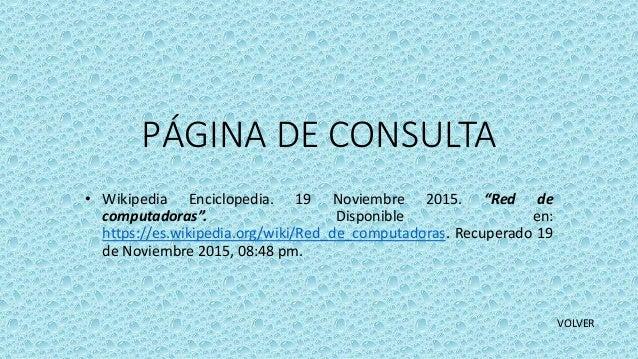 """PÁGINA DE CONSULTA • Wikipedia Enciclopedia. 19 Noviembre 2015. """"Red de computadoras"""". Disponible en: https://es.wikipedia..."""