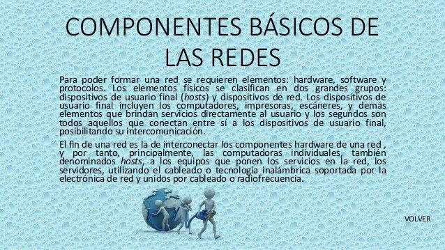 COMPONENTES BÁSICOS DE LAS REDES Para poder formar una red se requieren elementos: hardware, software y protocolos. Los el...