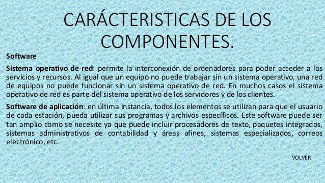 CARÁCTERISTICAS DE LOS COMPONENTES. Software Sistema operativo de red: permite la interconexión de ordenadores para poder ...