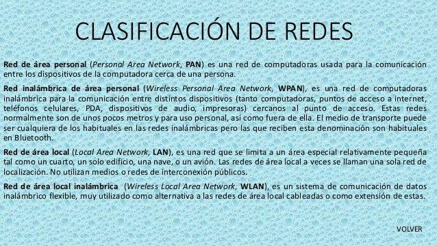 CLASIFICACIÓN DE REDES Red de área personal (Personal Area Network, PAN) es una red de computadoras usada para la comunica...