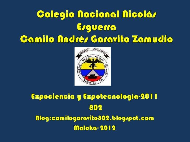 Colegio Nacional Nicolás          EsguerraCamilo Andrés Garavito Zamudio  Expociencia y Expotecnología-2011               ...