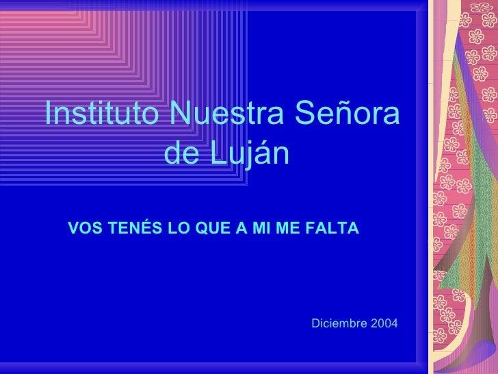Instituto Nuestra Señora  de Luján Diciembre 2004 VOS TENÉS LO QUE A MI ME FALTA