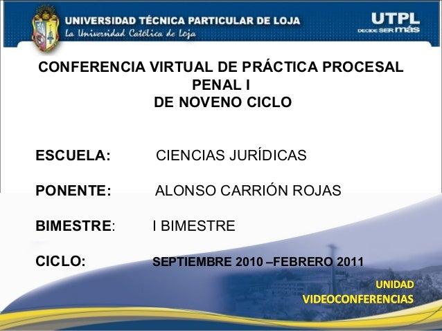 1 CONFERENCIA VIRTUAL DE PRÁCTICA PROCESAL PENAL I DE NOVENO CICLO ESCUELA: CIENCIAS JURÍDICAS PONENTE: ALONSO CARRIÓN ROJ...