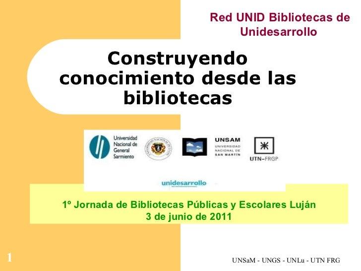 Construyendo conocimiento desde las bibliotecas 1º Jornada de Bibliotecas Públicas y Escolares Luján 3 de junio de 2011 Re...