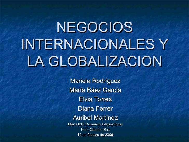 NEGOCIOS INTERNACIONALES Y LA GLOBALIZACION Mariela Rodríguez María Báez García Elvia Torres Diana Ferrer Auribel Martínez...
