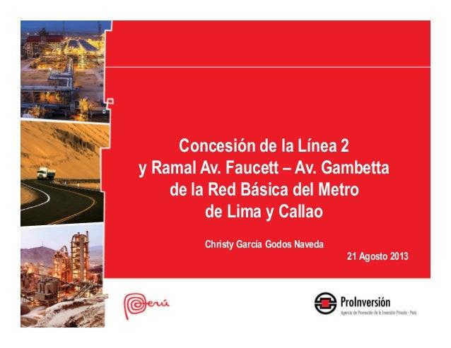 Concesión de la Línea 2 y Ramal Av. Faucett – Av. Gambetta de la Red Básica del Metro de Lima y Callao Christy García Godo...
