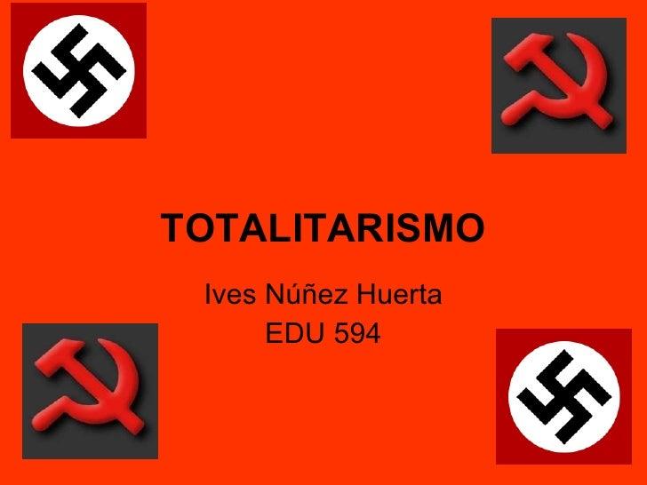 TOTALITARISMO Ives Núñez Huerta EDU 594