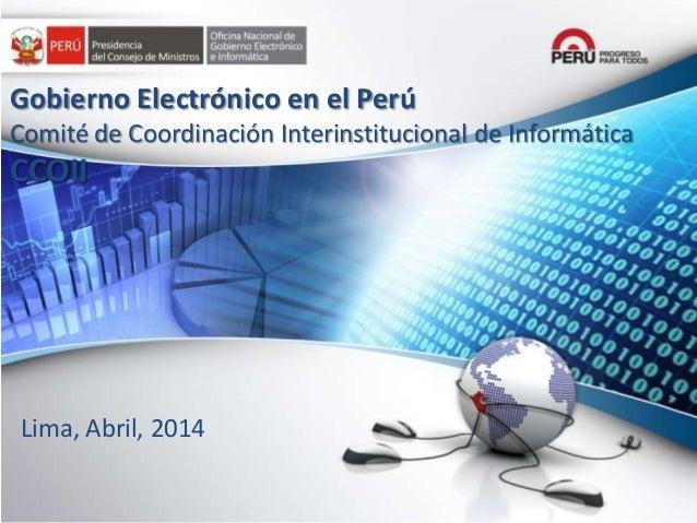 Lima, Abril, 2014 Gobierno Electrónico en el Perú Comité de Coordinación Interinstitucional de Informática CCOII