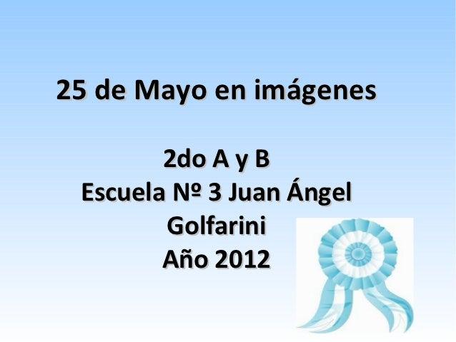 25 de Mayo en imágenes        2do A y B Escuela Nº 3 Juan Ángel        Golfarini        Año 2012