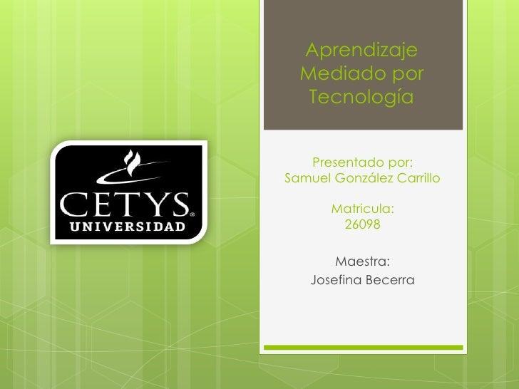 Presentado por: Samuel González CarrilloMatricula: 26098<br />Maestra: <br />Josefina Becerra<br />Aprendizaje Mediado por...