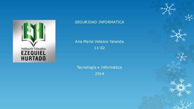 SEGURIDAD INFORMATICA  Ana María Velasco Yalanda 11-02  Tecnología e Informática 2014