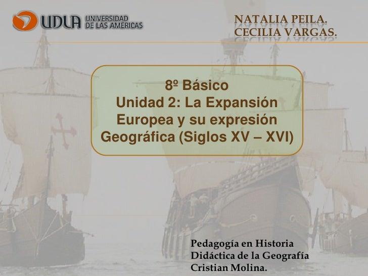 NATALIA PEILA.                      CECILIA VARGAS.         8º Básico  Unidad 2: La Expansión  Europea y su expresiónGeogr...