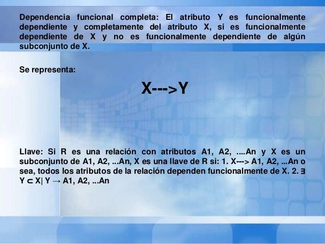 Segunda Forma NormalUna relación R se dice que está en 2FN si y sólo sí:• Está en 1FN• Los atributos no llaves (secundario...