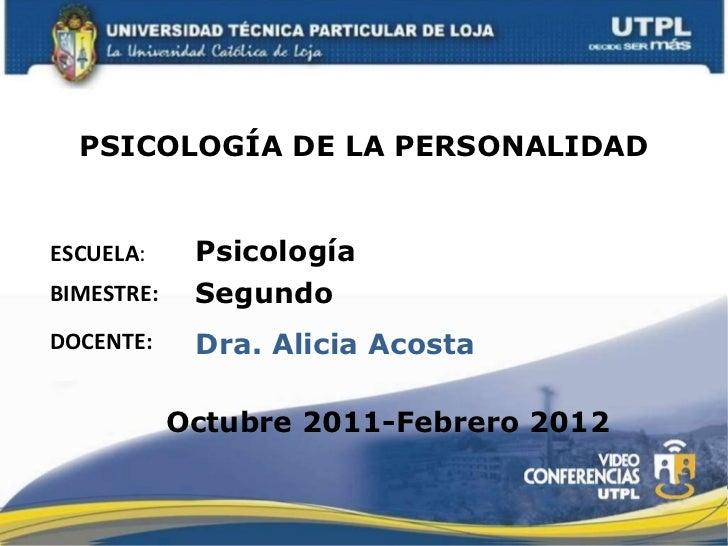 PSICOLOGÍA DE LA PERSONALIDAD ESCUELA : DOCENTE: Psicología Dra. Alicia Acosta BIMESTRE: Segundo Octubre 2011-Febrero 2012