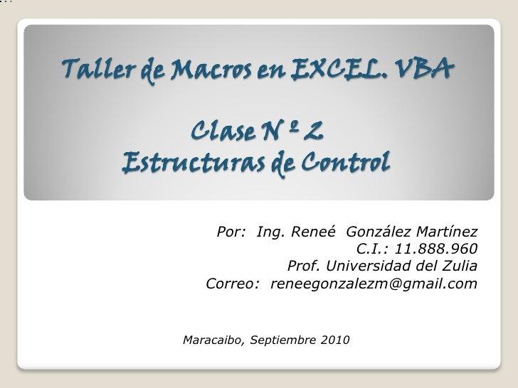Taller de Macros en EXCEL. VBA           Clase N º 2     Estructuras de Control               Por: Ing. Reneé González Mar...