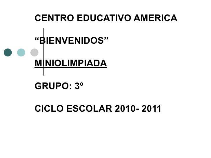 """CENTRO EDUCATIVO AMERICA """" BIENVENIDOS""""  MINIOLIMPIADA GRUPO: 3º  CICLO ESCOLAR 2010- 2011"""
