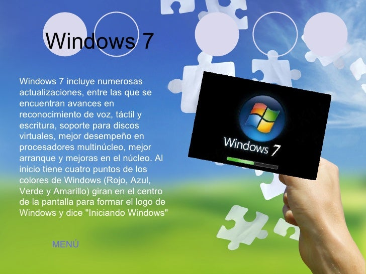 Windows 7 Windows 7 incluye numerosas actualizaciones, entre las que se encuentran avances en reconocimiento de voz, tácti...
