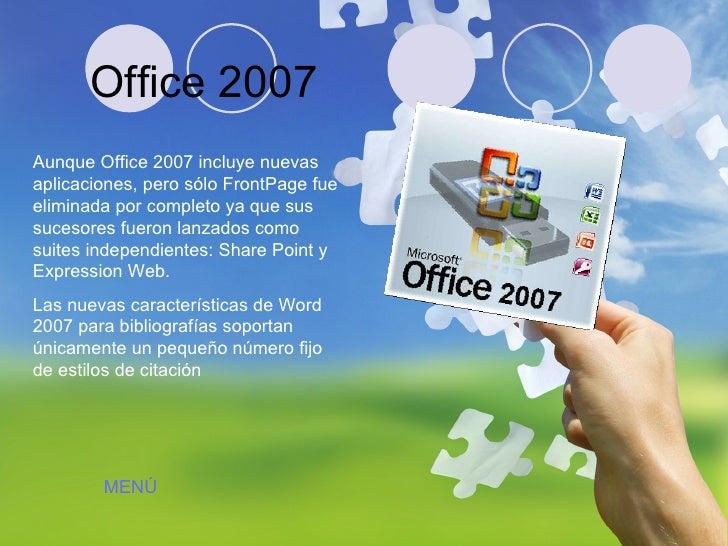 Office 2007 Aunque Office 2007 incluye nuevas aplicaciones, pero sólo FrontPage fue eliminada por completo ya que sus suce...