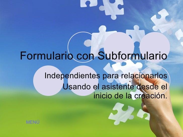 Formulario con Subformulario Independientes para relacionarlos Usando el asistente desde el inicio de la creación. MENÚ