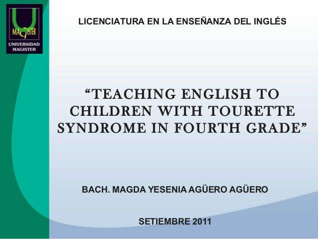 "LICENCIATURA EN LA ENSEÑANZA DEL INGLÉS  ""TEACHING ENGLISH TO CHILDREN WITH TOURETTE SYNDROME IN FOURTH GRADE""  BACH. MAGD..."