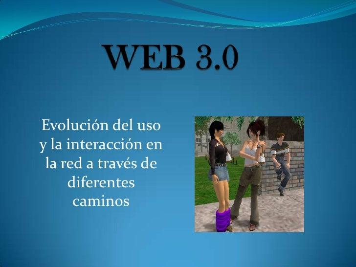 WEB 3.0<br />Evolución del uso y la interacción en la red a través de diferentes caminos<br />