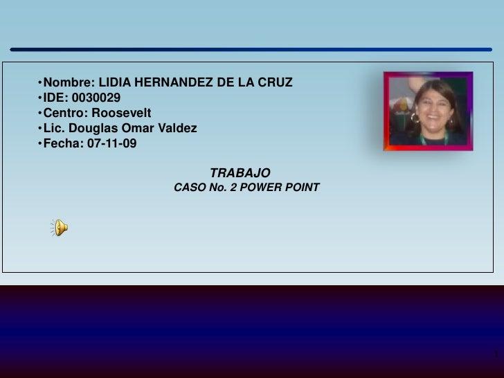 •Nombre: LIDIA HERNANDEZ DE LA CRUZ •IDE: 0030029 •Centro: Roosevelt •Lic. Douglas Omar Valdez •Fecha: 07-11-09           ...