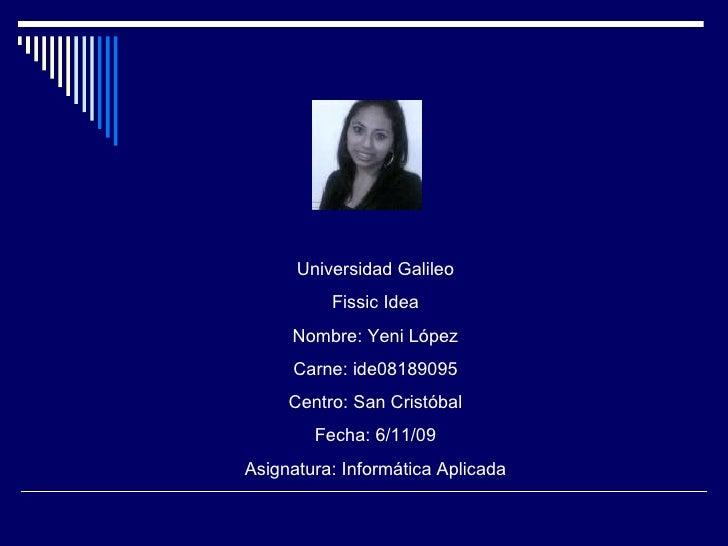 Universidad Galileo Fissic Idea Nombre: Yeni López Carne: ide08189095 Centro: San Cristóbal Fecha: 6/11/09 Asignatura: Inf...