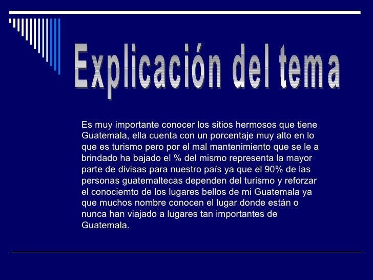 Explicación del tema Es muy importante conocer los sitios hermosos que tiene Guatemala, ella cuenta con un porcentaje muy ...