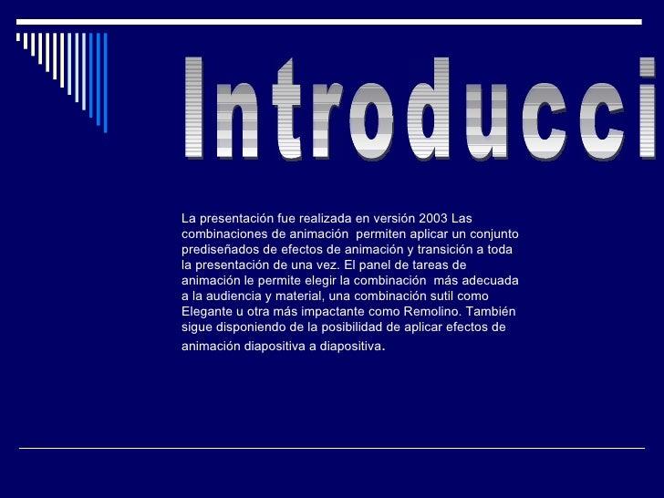Introducción  La presentación fue realizada en versión 2003  Las combinaciones de animación  permiten aplicar un conjunto ...