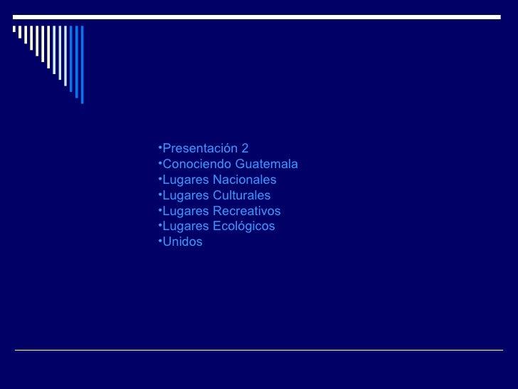 <ul><li>Presentación 2 </li></ul><ul><li>Conociendo Guatemala </li></ul><ul><li>Lugares Nacionales </li></ul><ul><li>Lugar...