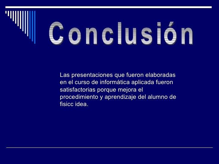 Conclusión Las presentaciones que fueron elaboradas en el curso de informática aplicada fueron satisfactorias porque mejor...