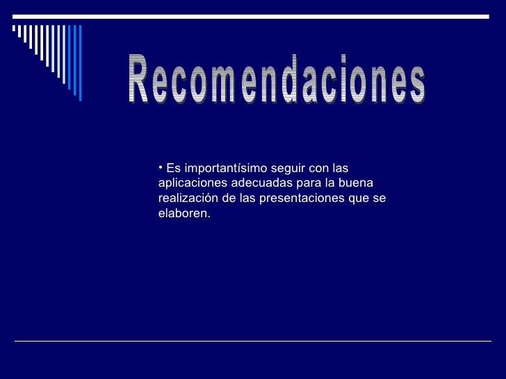 Recomendaciones <ul><li>Es importantísimo seguir con las aplicaciones adecuadas para la buena realización de las presentac...