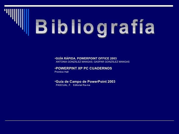 Bibliografía <ul><li>GUÍA RÁPIDA. POWERPOINT OFFICE 2003 </li></ul><ul><li>ANTONIA GONZÁLEZ MANGAS; GASPAR GONZÁLEZ MANGAS...