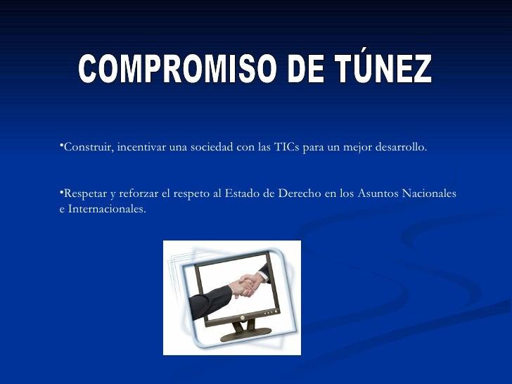 COMPROMISO DE TÚNEZ <ul><li>Construir, incentivar una sociedad con las TICs para un mejor desarrollo. </li></ul><ul><li>Re...
